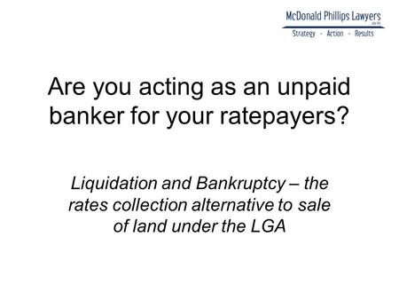 Are you acting as an unpaid banker for your ratepayers? Liquidation and Bankruptcy – the rates collection alternative to sale of land under the LGA.