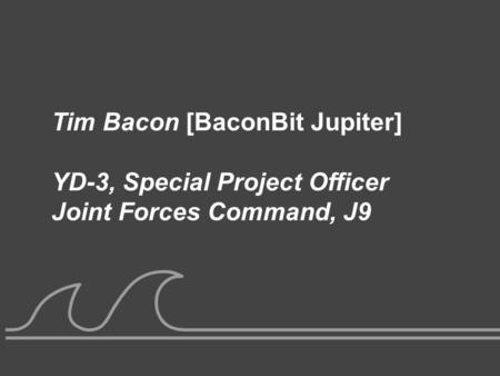 UNCLASSIFIED Tim Bacon [BaconBit Jupiter] YD-3, Special Project Officer Joint Forces Command, J9.