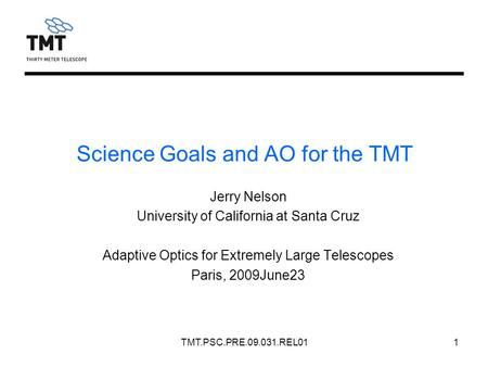 TMT.PSC.PRE.09.031.REL011 Jerry Nelson University of California at Santa Cruz Adaptive Optics for Extremely Large Telescopes Paris, 2009June23 Science.