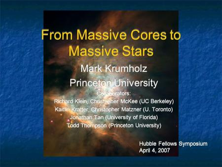 From Massive Cores to Massive Stars Mark Krumholz Princeton University Collaborators: Richard Klein, Christopher McKee (UC Berkeley) Kaitlin Kratter, Christopher.