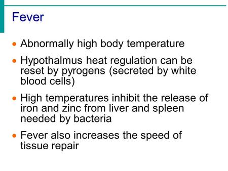 Fever  Abnormally high body temperature  Hypothalmus heat regulation can be reset by pyrogens (secreted by white blood cells)  High temperatures inhibit.