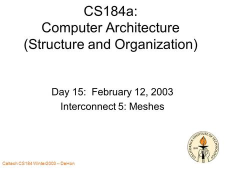 Caltech CS184 Winter2003 -- DeHon 1 CS184a: Computer Architecture (Structure and Organization) Day 15: February 12, 2003 Interconnect 5: Meshes.
