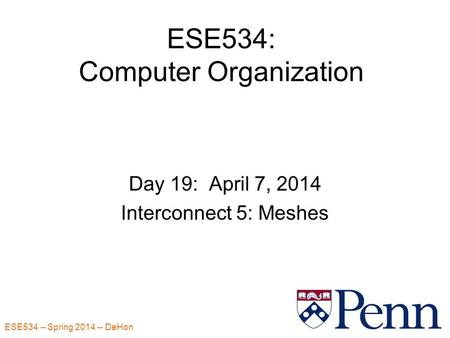 ESE534 -- Spring 2014 -- DeHon 1 ESE534: Computer Organization Day 19: April 7, 2014 Interconnect 5: Meshes.