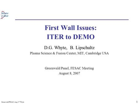 1 Greenwald FESAC, Aug. 07 Whyte First Wall Issues: ITER to DEMO D.G. Whyte, B. Lipschultz Plasma Science & Fusion Center, MIT, Cambridge USA Greenwald.