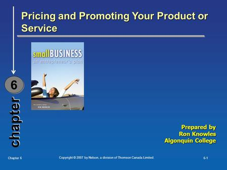 Copyright © 2007 by Nelson, a division of Thomson Canada Limited. Chapter 66-1 chapter Pricing and Promoting Your Product or Service 6 6 Prepared by Ron.
