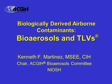 Biologically Derived Airborne Contaminants: Bioaerosols and TLVs ® Kenneth F. Martinez, MSEE, CIH Chair, ACGIH ® Bioaerosols Committee NIOSH.