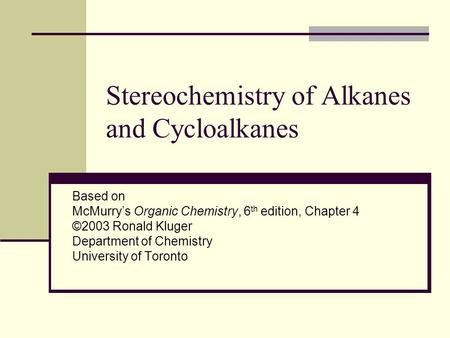 Stereochemistry of Alkanes and Cycloalkanes Based on McMurry's Organic Chemistry, 6 th edition, Chapter 4 ©2003 Ronald Kluger Department of Chemistry University.