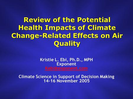 Review of the Potential Health Impacts of Climate Change-Related Effects on Air Quality Kristie L. Ebi, Ph.D., MPH Exponent Climate Science.