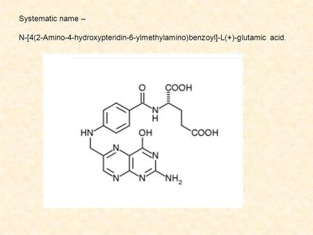 Systematic name – N-[4(2-Amino-4-hydroxypteridin-6-ylmethylamino)benzoyl]-L(+)-glutamic acid.