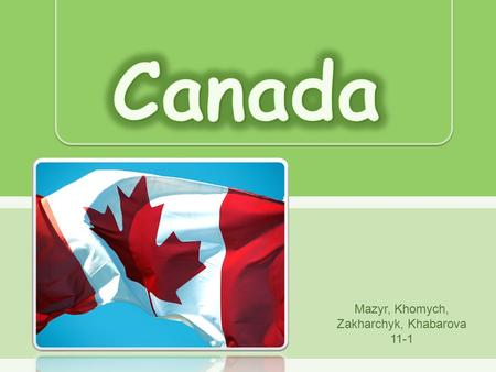 Mazyr, Khomych, Zakharchyk, Khabarova 11-1.  Canada is an independent federative state. It is one of the most developed countries.  Canada consists.