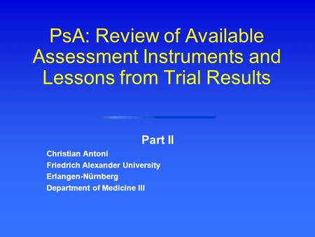 PsA: Review of Available Assessment Instruments and Lessons from Trial Results Part II Christian Antoni Friedrich Alexander University Erlangen-Nürnberg.