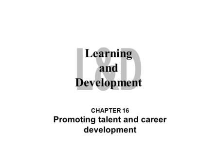 Learning and Development CHAPTER 16 Promoting talent and career development.
