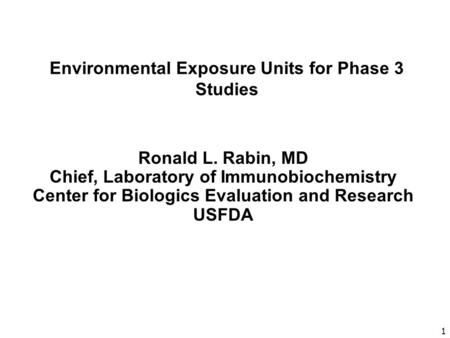 1 Environmental Exposure Units for Phase 3 Studies Ronald L. Rabin, MD Chief, Laboratory of Immunobiochemistry Center for Biologics Evaluation and Research.