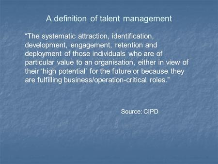 "A definition of talent management ""The systematic attraction, identification, development, engagement, retention and deployment of those individuals who."