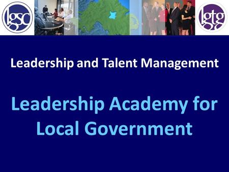 Leadership and Talent Management Leadership Academy for Local Government.