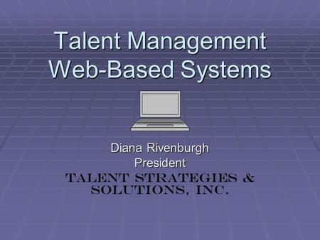 Talent Management Web-Based Systems Diana Rivenburgh President Talent Strategies & Solutions, Inc.