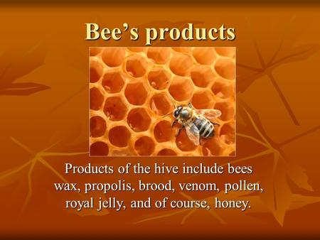 Bee's products Products of the hive include bees wax, propolis, brood, venom, pollen, royal jelly, and of course, honey.