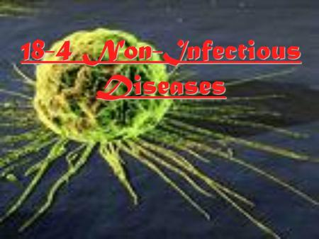 18-4 Non-Infectious Diseases Non-Infectious Diseases  Are those diseases that are not spread from one organism to another.
