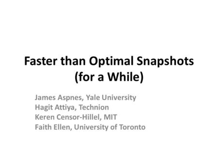 Faster than Optimal Snapshots (for a While) James Aspnes, Yale University Hagit Attiya, Technion Keren Censor-Hillel, MIT Faith Ellen, University of Toronto.