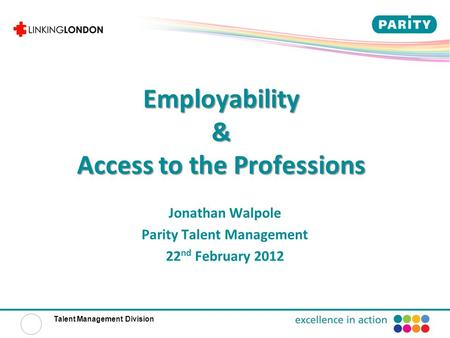 Talent Management Division Employability & Access to the Professions Jonathan Walpole Parity Talent Management 22 nd February 2012.
