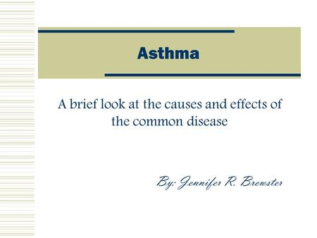 Asthma A brief look at the causes and effects of the common disease By: Jennifer R. Brewster.