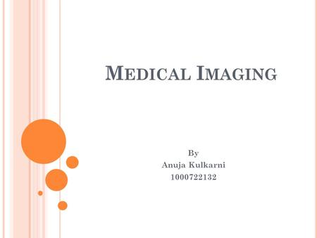 M EDICAL I MAGING By Anuja Kulkarni 1000722132. I NTRODUCTION Medical imaging as the name suggests is the technique <strong>and</strong> process used to create images.