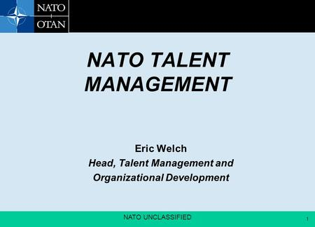 1 NATO UNCLASSIFIED 1 NATO TALENT MANAGEMENT Eric Welch Head, Talent Management and Organizational Development.