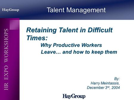 HayGroup HR EXPO WORKSHOPS Retaining Talent in Difficult Times: Why Productive Workers Leave… and how to keep them Why Productive Workers Leave… and how.
