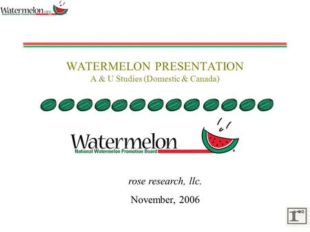 WATERMELON PRESENTATION A & U Studies (Domestic & Canada) rose research, llc. November, 2006.
