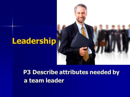 Leadership P3 Describe attributes needed by a team leader.