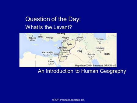 © 2011 Pearson Education, Inc. Chapter 2: Population The Cultural Landscape: An Introduction to Human Geography Question of the Day: What is the Levant?
