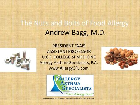 The Nuts and Bolts of Food Allergy Andrew Bagg, M.D. PRESIDENT FAAIS ASSISTANT PROFESSOR U.C.F. COLLEGE of MEDICINE Allergy Asthma Specialists, P.A. www.AllergyCFL.com.