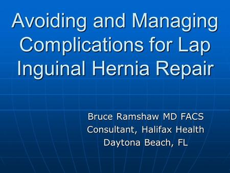 Avoiding and Managing Complications for Lap Inguinal Hernia Repair Bruce Ramshaw MD FACS Consultant, Halifax Health Daytona Beach, FL.