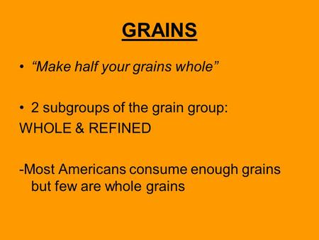 "GRAINS ""Make half your grains whole"" 2 subgroups of the grain group: WHOLE & REFINED -Most Americans consume enough grains but few are whole grains."