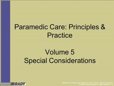 Bledsoe et al., Paramedic Care Principles & Practice Volume 5: Special Considerations © 2006 by Pearson Education, Inc. Upper Saddle River, NJ Paramedic.