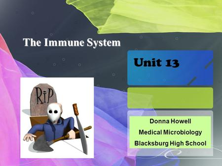 The Immune System Donna Howell Medical Microbiology Blacksburg High School Unit 13.