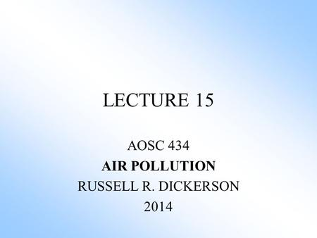 LECTURE 15 AOSC 434 AIR POLLUTION RUSSELL R. DICKERSON 2014.