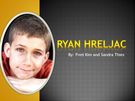 By: Fred Kim and Sandra Thies  Ryan Hreljac is born in May 31, 1991 and is a Canadian boy who, at the age of six, began raising money for those impacted.