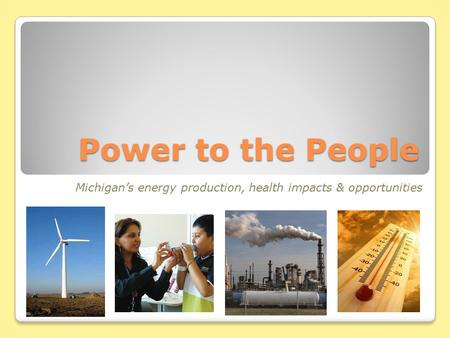 Power to the People Michigan's energy production, health impacts & opportunities.