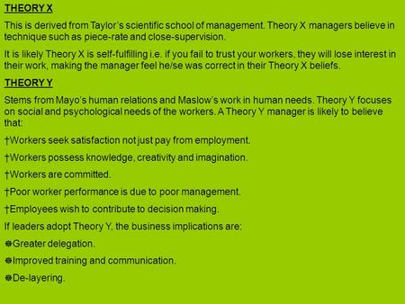 THEORY X This is derived from Taylor's scientific school of management. Theory X managers believe in technique such as piece-rate and close-supervision.