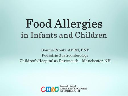 Food Allergies in Infants and Children Bonnie Proulx, APRN, PNP Pediatric Gastroenterology Children's Hospital at Dartmouth – Manchester, NH.