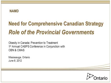 Need for Comprehensive Canadian Strategy Role of the Provincial Governments Obesity in Canada: Prevention to Treatment 1 st Annual CABPS Conference in.