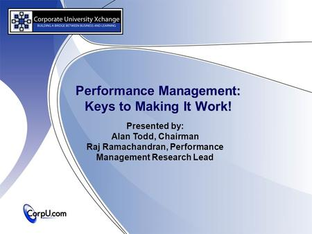 Performance Management: Keys to Making It Work! Presented by: Alan Todd, Chairman Raj Ramachandran, Performance Management Research Lead.