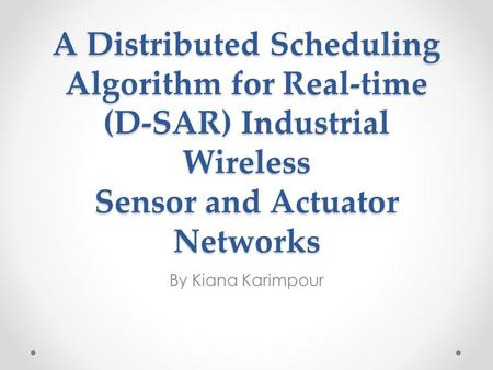 A Distributed Scheduling Algorithm for Real-time (D-SAR) Industrial Wireless Sensor and Actuator Networks By Kiana Karimpour.
