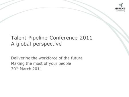 Talent Pipeline Conference 2011 A global perspective Delivering the workforce of the future Making the most of your people 30 th March 2011.