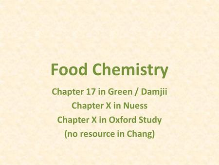 Food Chemistry Chapter 17 in Green / Damjii Chapter X in Nuess Chapter X in Oxford Study (no resource in Chang)