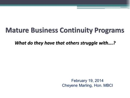 Mature Business Continuity Programs What do they have that others struggle with….? February 19, 2014 Cheyene Marling, Hon. MBCI.