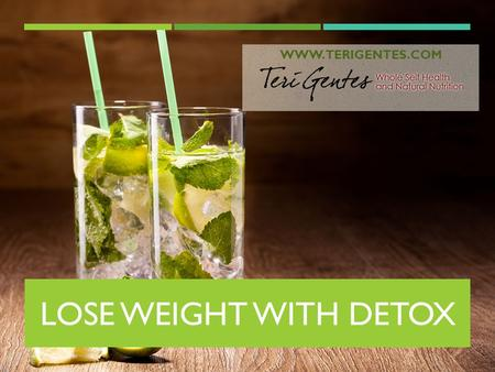 LOSE WEIGHT WITH DETOX WWW.TERIGENTES.COM. WELCOME! I'M TERI GENTES CERTIFIED HOLISTIC HEALTH COACH  Welcome to a life-changing workshop  We are going.
