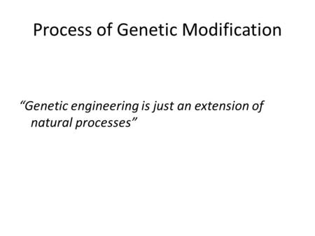 "Process of Genetic Modification ""Genetic engineering is just an extension of natural processes"""