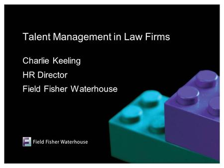 Talent Management in Law Firms Charlie Keeling HR Director Field Fisher Waterhouse.